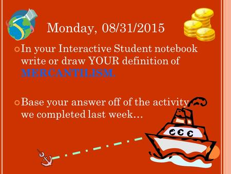 Monday, 08/31/2015 In your Interactive Student notebook write or draw YOUR definition of MERCANTILISM. Base your answer off of the activity we completed.
