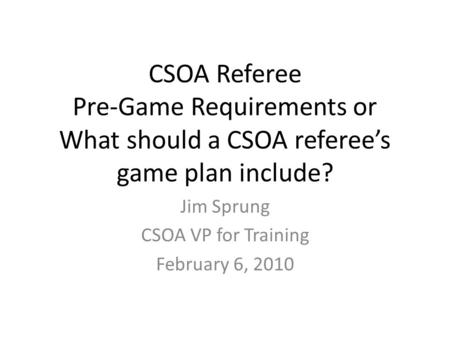 CSOA Referee Pre-Game Requirements or What should a CSOA referee's game plan include? Jim Sprung CSOA VP for Training February 6, 2010.