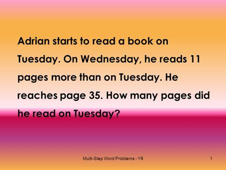 Multi-Step Word Problems - Y61 Adrian starts to read a book on Tuesday. On Wednesday, he reads 11 pages more than on Tuesday. He reaches page 35. How many.