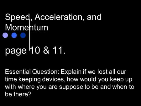 Speed, Acceleration, and Momentum page 10 & 11. Essential Question: Explain if we lost all our time keeping devices, how would you keep up with where.