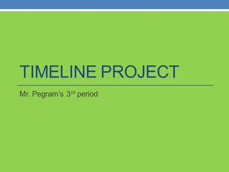 TIMELINE PROJECT Mr. Pegram's 3 rd period. Instructions You will be creating a time line of important events in history. See the handout of the events.