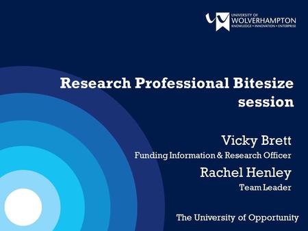 Research Professional Bitesize session Vicky Brett Funding Information & Research Officer Rachel Henley Team Leader The University of Opportunity.