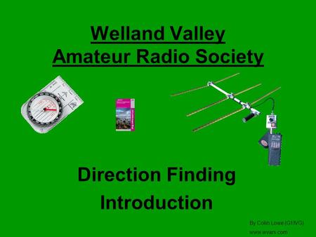 Welland Valley Amateur Radio Society Direction Finding Introduction By Colin Lowe (G1IVG) www.wvars.com.