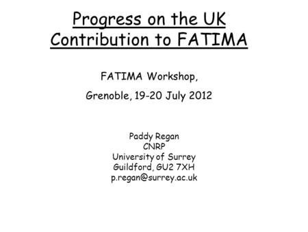 Progress on the UK Contribution to FATIMA FATIMA Workshop, Grenoble, 19-20 July 2012 Paddy Regan CNRP University of Surrey Guildford, GU2 7XH