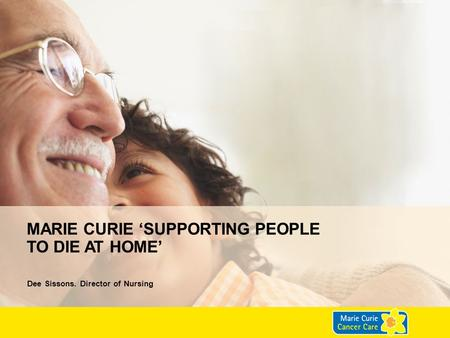 MARIE CURIE 'SUPPORTING PEOPLE TO DIE AT HOME' Dee Sissons. Director of Nursing.