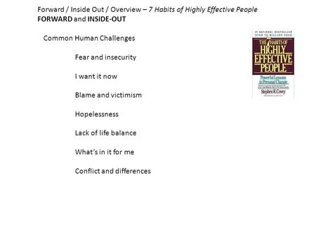 Forward / Inside Out / Overview – 7 Habits of Highly Effective People FORWARD and INSIDE-OUT Common Human Challenges Fear and insecurity I want it now.