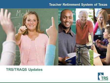 Teacher Retirement System of Texas TRS/TRAQS Updates.