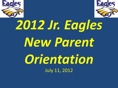2012 Jr. Eagles New Parent Orientation July 11, 2012.