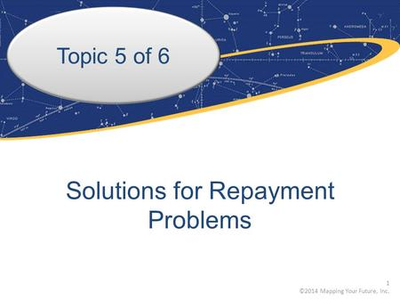 Topic 5 of 6 Solutions for Repayment Problems 1 ©2014 Mapping Your Future, Inc.