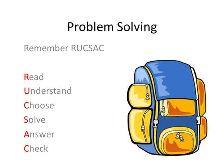 Problem Solving Remember RUCSAC Read Understand Choose Solve Answer Check.