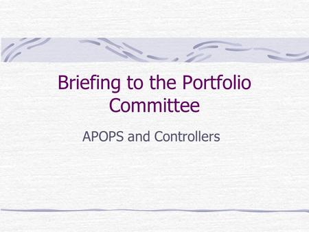 Briefing to the Portfolio Committee APOPS and Controllers.