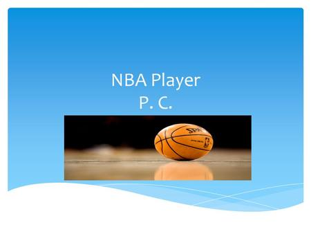NBA Player P. C..  I like and paly this with family and friends a lot. I started playing this sport in 2009. I like playing this sport because it keeps.