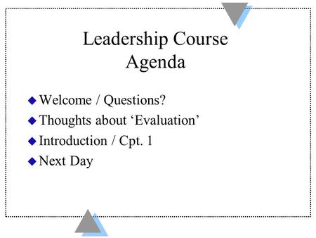 Leadership Course Agenda u Welcome / Questions? u Thoughts about 'Evaluation' u Introduction / Cpt. 1 u Next Day.