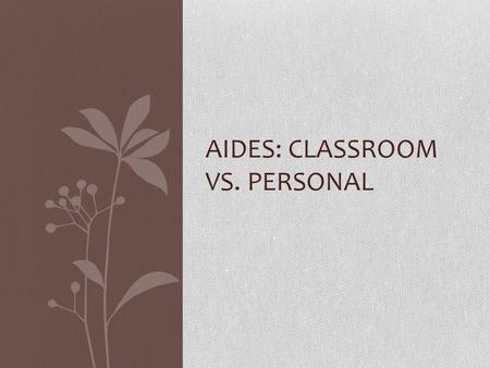 AIDES: CLASSROOM VS. PERSONAL. Special Education Aide Under general supervision, to assist the Special Education teacher in the preparation, monitoring,