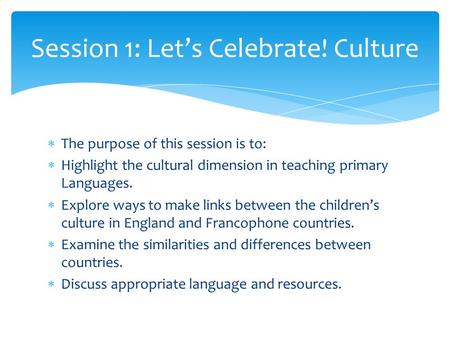  The purpose of this session is to:  Highlight the cultural dimension in teaching primary Languages.  Explore ways to make links between the children's.