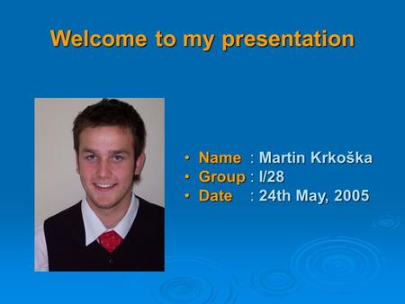 Welcome to my presentation Name : Martin Krkoška Name : Martin Krkoška Group : I/28 Group : I/28 Date : 24th May, 2005 Date : 24th May, 2005.