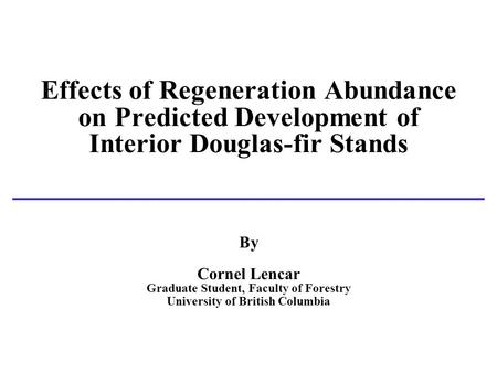 Effects of Regeneration Abundance on Predicted Development of Interior Douglas-fir Stands By Cornel Lencar Graduate Student, Faculty of Forestry University.