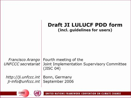 Francisco Arango UNFCCC secretariat  Draft JI LULUCF PDD form (incl. guidelines for users) Fourth meeting of the.