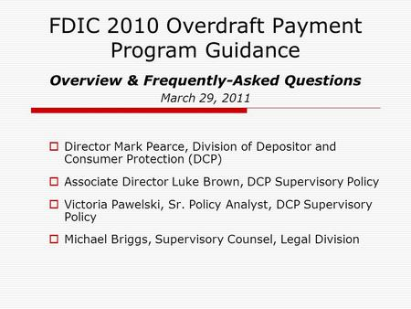 FDIC 2010 Overdraft Payment Program Guidance Overview & Frequently-Asked Questions March 29, 2011  Director Mark Pearce, Division of Depositor and Consumer.