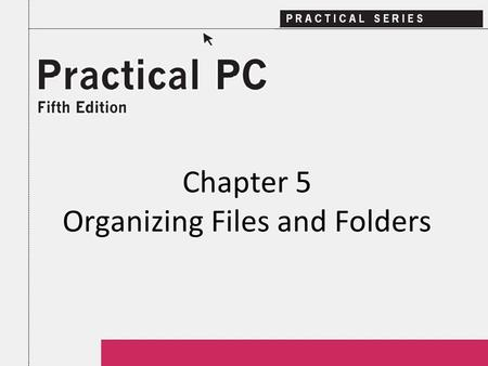 Chapter 5 Organizing Files and Folders. 2Practical PC 5 th Edition Chapter 5 Getting Started In this Chapter, you will learn: − How to get a list of your.