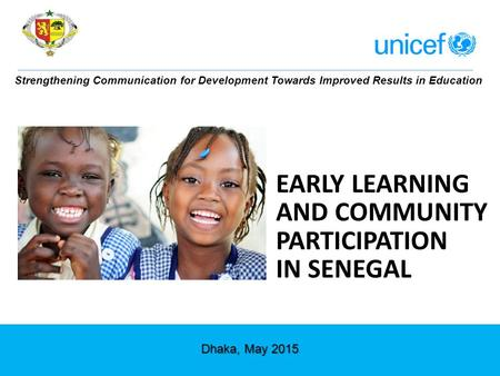 EARLY LEARNING AND COMMUNITY PARTICIPATION IN SENEGAL Strengthening Communication for Development Towards Improved Results in Education Dhaka, May 2015.