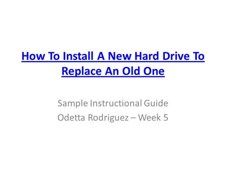 How To Install A New Hard Drive To Replace An Old One Sample Instructional Guide Odetta Rodriguez – Week 5.