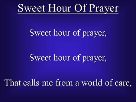 Sweet Hour Of Prayer Sweet hour of prayer, That calls me from a world of care,