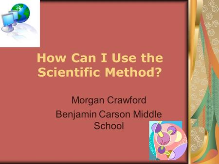 How Can I Use the Scientific Method? Morgan Crawford Benjamin Carson Middle School.