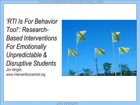 Www.interventioncentral.org Jim Wright 'RTI Is For Behavior Too!': Research- Based Interventions For Emotionally Unpredictable & Disruptive Students Jim.