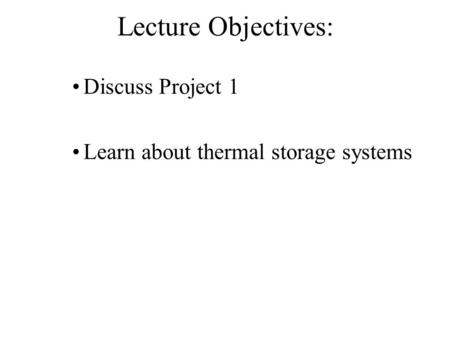Lecture Objectives: Discuss Project 1 Learn about thermal storage systems.