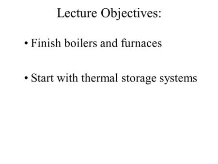 Lecture Objectives: Finish boilers and furnaces Start with thermal storage systems.