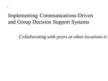 1 Implementing Communications-Driven and Group Decision Support Systems Collaborating with peers at other locations is needed in many companies.