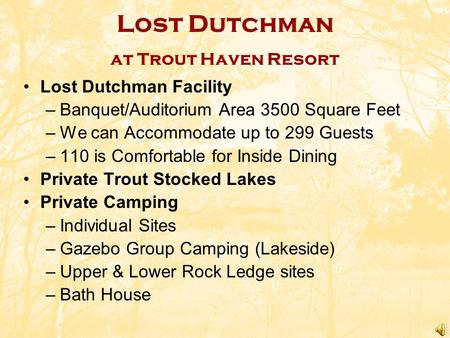 Lost Dutchman at Trout Haven Resort Lost Dutchman Facility –Banquet/Auditorium Area 3500 Square Feet –We can Accommodate up to 299 Guests –110 is Comfortable.