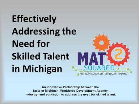 An Innovative Partnership between the State of Michigan, Workforce Development Agency, industry, and education to address the need for skilled talent.