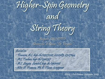 "Higher-Spin Geometry and String Theory Augusto SAGNOTTI Universita' di Roma ""Tor Vergata"" QG05 – Cala Gonone, September, 2005 Based on: Francia, AS, hep-th/0207002,,0212185,"