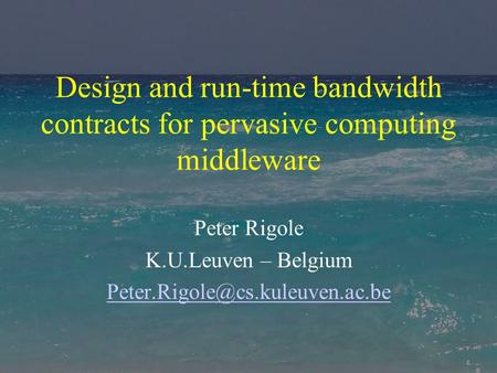 Design and run-time bandwidth contracts for pervasive computing middleware Peter Rigole K.U.Leuven – Belgium