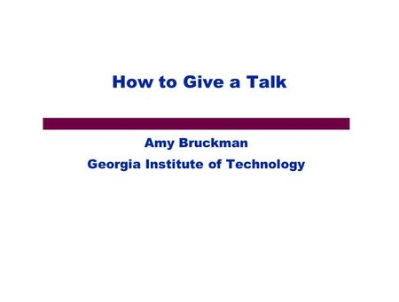 How to Give a Talk Amy Bruckman Georgia Institute of Technology.