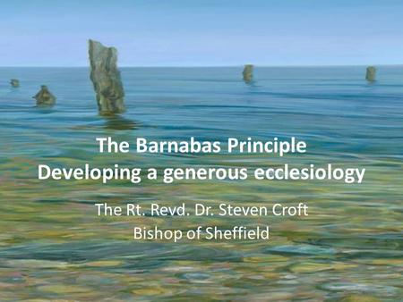 The Barnabas Principle Developing a generous ecclesiology The Rt. Revd. Dr. Steven Croft Bishop of Sheffield.