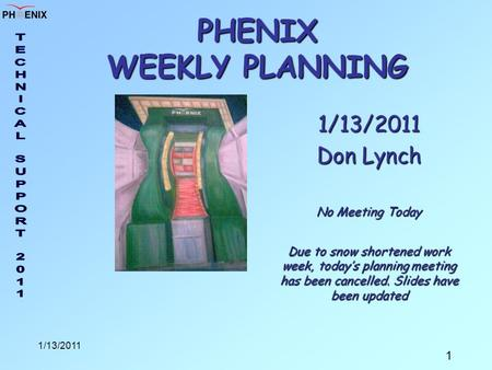 1 1/13/2011 PHENIX WEEKLY PLANNING 1/13/2011 Don Lynch No Meeting Today Due to snow shortened work week, today's planning meeting has been cancelled. Slides.
