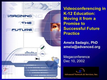 Megaconference Dec 10, 2002 Videoconferencing in K-12 Education: Moving it from a Promise to Successful Future Practice Amela Sadagic, PhD