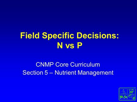Field Specific Decisions: N vs P CNMP Core Curriculum Section 5 – Nutrient Management.