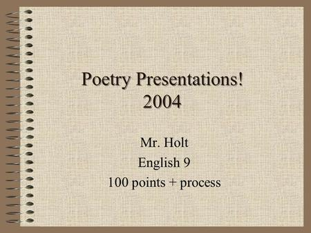 Poetry Presentations! 2004 Mr. Holt English 9 100 points + process.