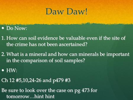 Daw Daw! Do Now: Do Now: 1.How can <strong>soil</strong> evidence be valuable even if the site of the crime has not been ascertained? 2.What is a <strong>mineral</strong> <strong>and</strong> how can <strong>minerals</strong>.