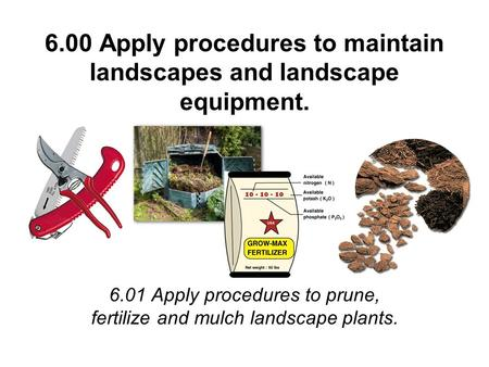 6.00 Apply procedures to maintain landscapes and landscape equipment. 6.01 Apply procedures to prune, fertilize and mulch landscape plants.