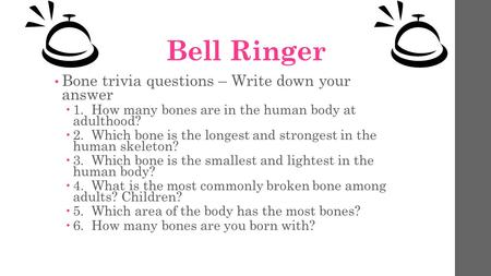 Bell Ringer Bone trivia questions – Write down your answer  1. How many bones are in the human body at adulthood?  2. Which bone is the longest and strongest.