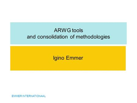 EMMER INTERNATIONAAL ARWG tools and consolidation of methodologies Igino Emmer.