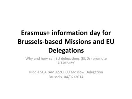 Erasmus+ information day for Brussels-based Missions and EU Delegations Why and how can EU delegations (EUDs) promote Erasmus+? Nicola SCARAMUZZO, EU Moscow.