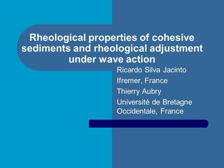 Rheological properties of cohesive sediments and rheological adjustment under wave action Ricardo Silva Jacinto Ifremer, France Thierry Aubry Université.
