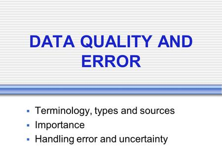 DATA QUALITY AND ERROR  Terminology, types and sources  Importance  Handling error and uncertainty.