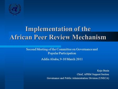 Implementation of the African Peer Review Mechanism Kojo Busia Chief, APRM Support Section Governance and Public Administration Division (UNECA) Second.
